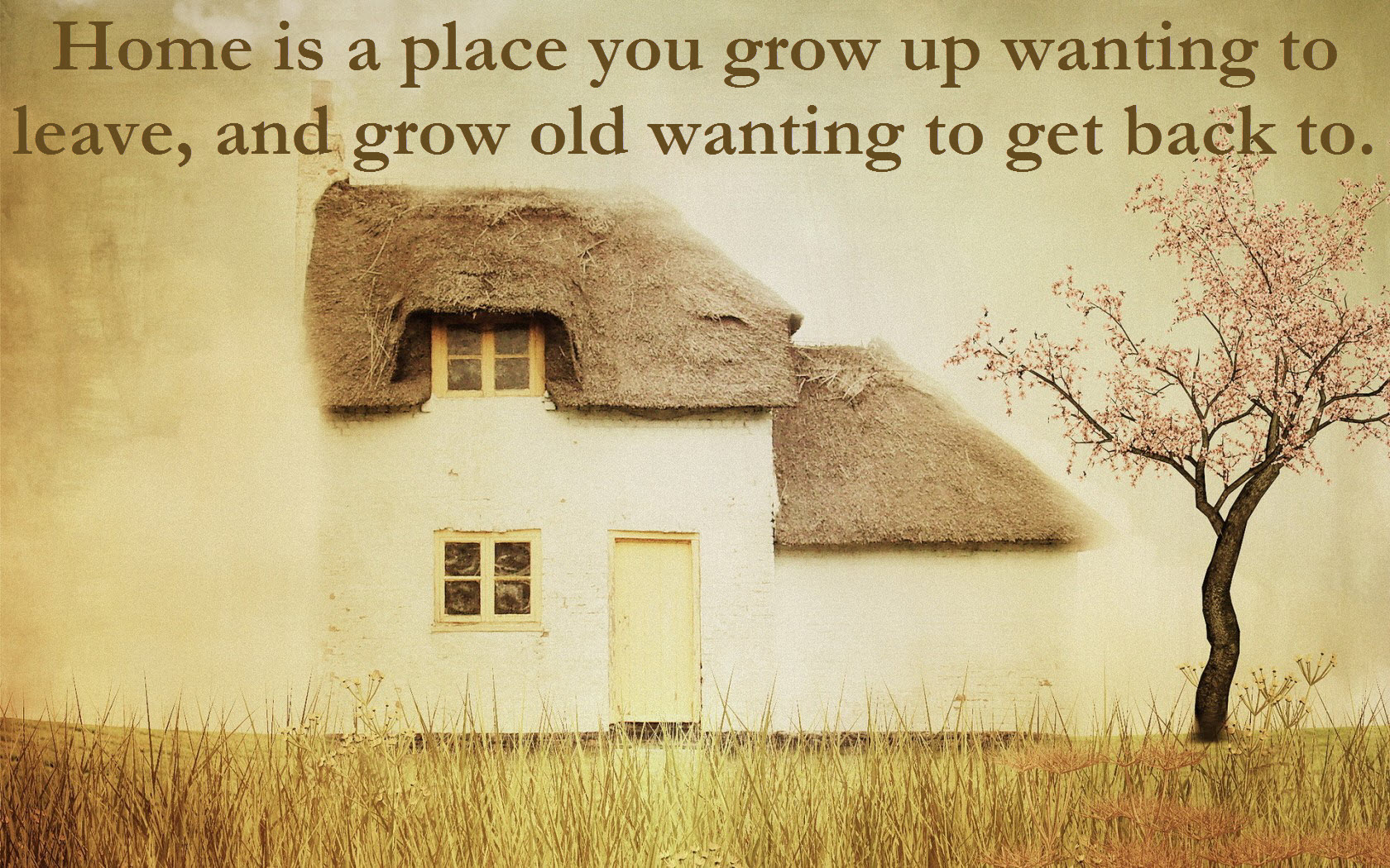 Resultado de imagen para home is a place you grow up wanting to leave and grow old wanting to get back to