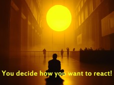 You decide how you want to react