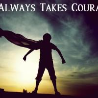 It Always Takes Courage